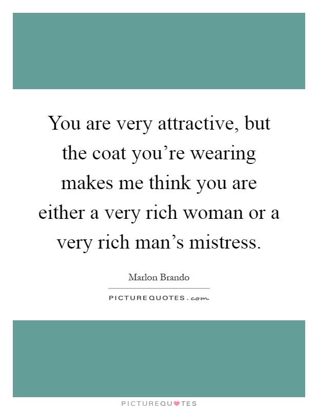 You are very attractive, but the coat you're wearing makes me think you are either a very rich woman or a very rich man's mistress Picture Quote #1