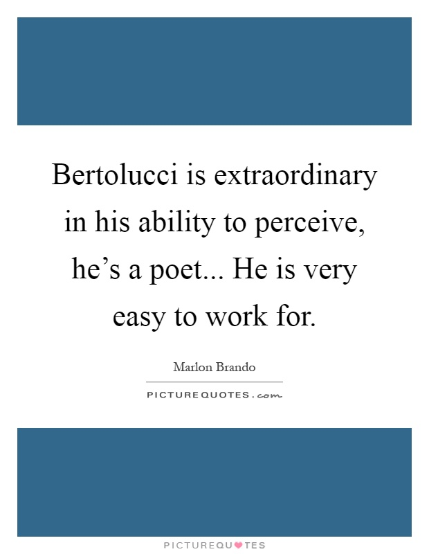 Bertolucci is extraordinary in his ability to perceive, he's a poet... He is very easy to work for Picture Quote #1