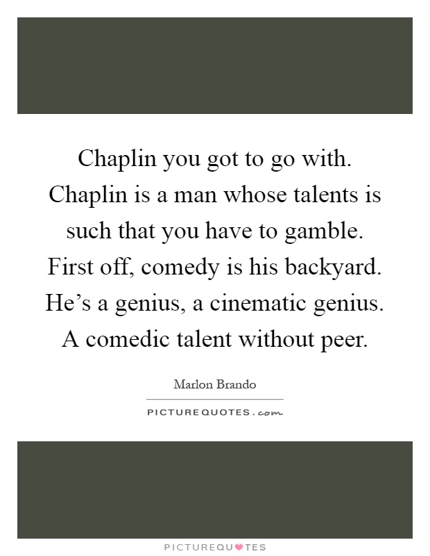 Chaplin you got to go with. Chaplin is a man whose talents is such that you have to gamble. First off, comedy is his backyard. He's a genius, a cinematic genius. A comedic talent without peer Picture Quote #1