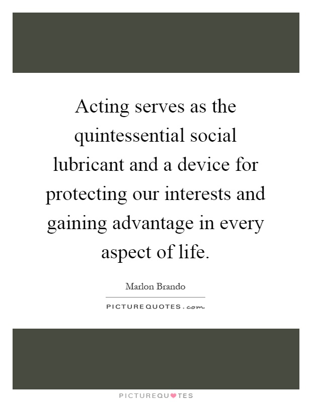 Acting serves as the quintessential social lubricant and a device for protecting our interests and gaining advantage in every aspect of life Picture Quote #1