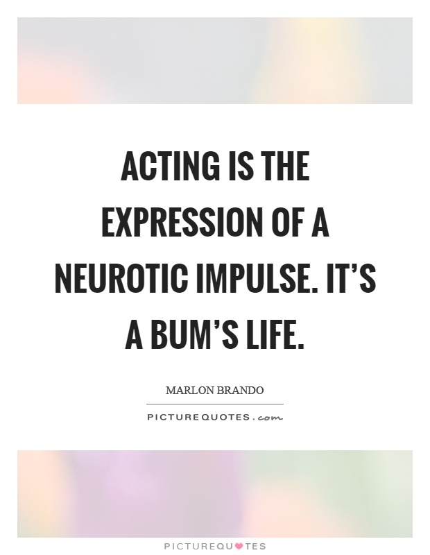 Acting is the expression of a neurotic impulse. It's a bum's life Picture Quote #1