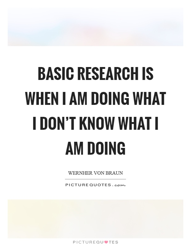 Basic research is when I am doing what I don't know what I am doing Picture Quote #1