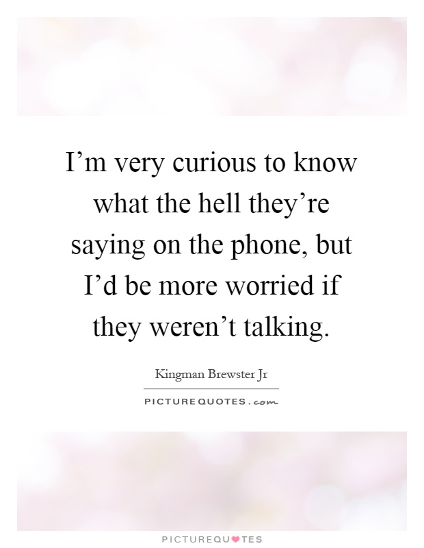 I'm very curious to know what the hell they're saying on the phone, but I'd be more worried if they weren't talking Picture Quote #1