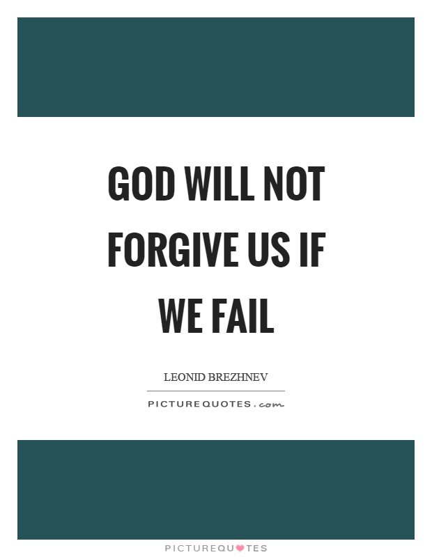 God will not forgive us if we fail Picture Quote #1