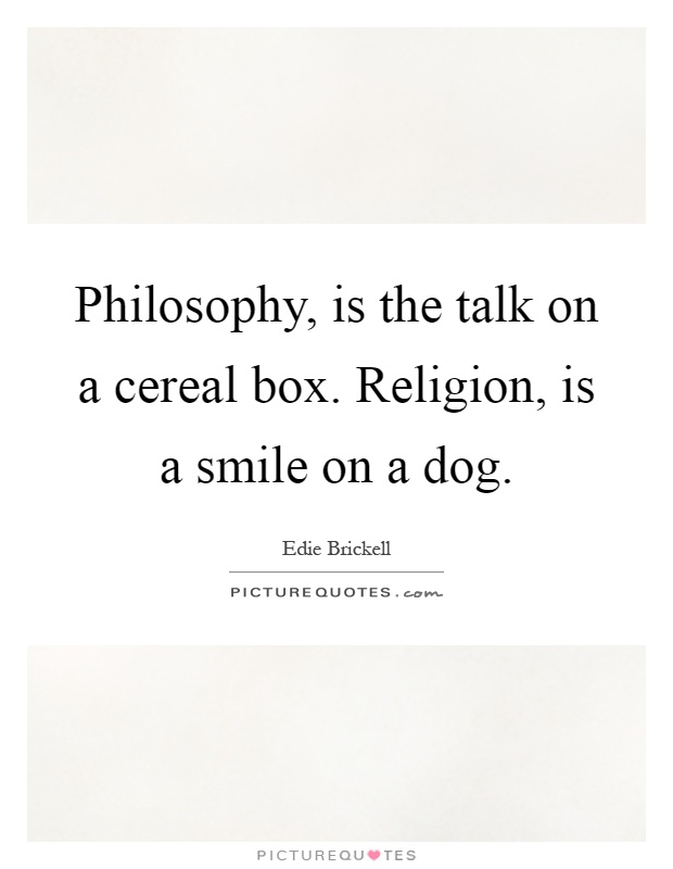 Philosophy, is the talk on a cereal box. Religion, is a smile on a dog Picture Quote #1