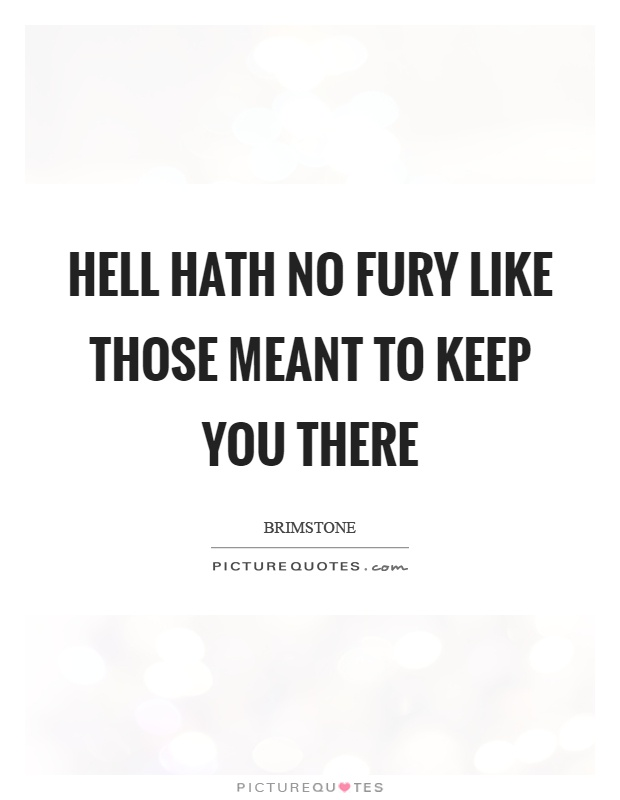 Hell hath no fury like those meant to keep you there Picture Quote #1