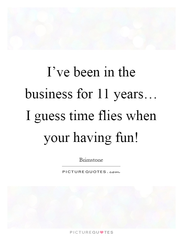 I've been in the business for 11 years… I guess time flies when your having fun! Picture Quote #1