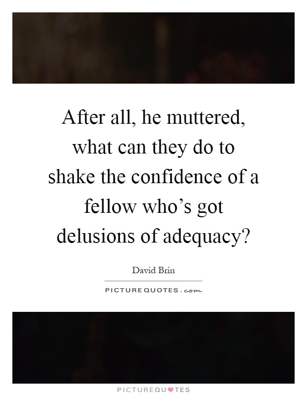 After all, he muttered, what can they do to shake the confidence of a fellow who's got delusions of adequacy? Picture Quote #1