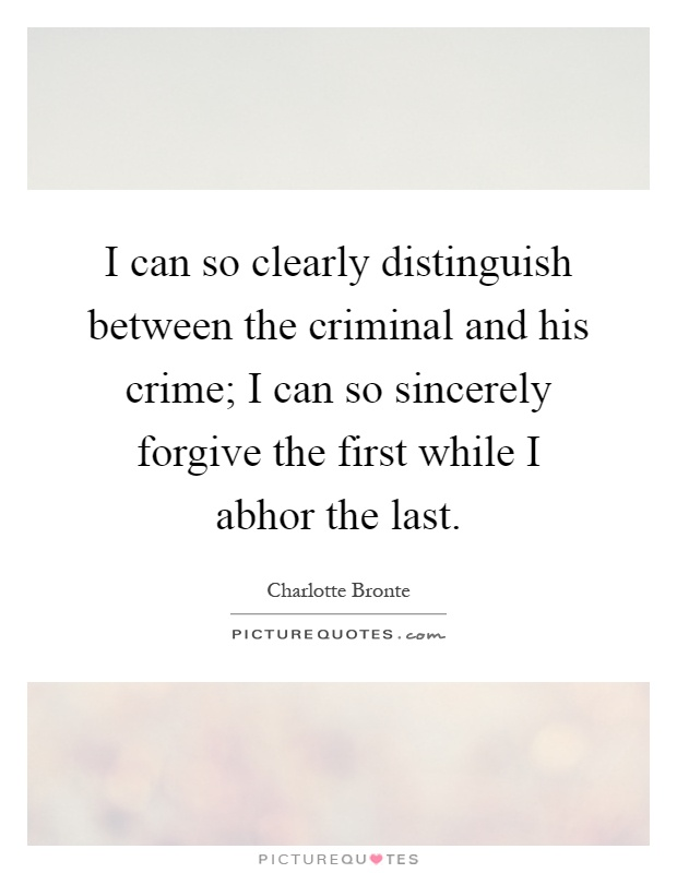 I can so clearly distinguish between the criminal and his crime; I can so sincerely forgive the first while I abhor the last Picture Quote #1