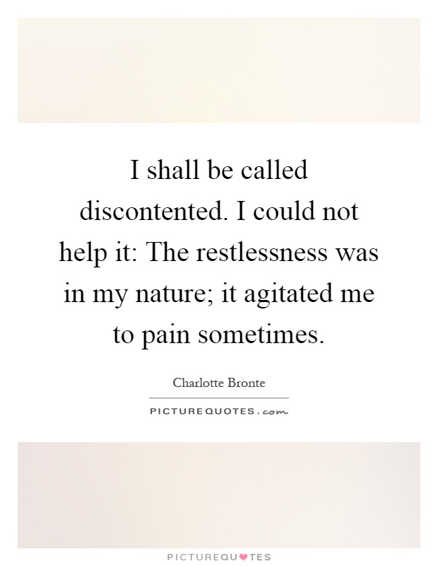 I shall be called discontented. I could not help it: The restlessness was in my nature; it agitated me to pain sometimes Picture Quote #1