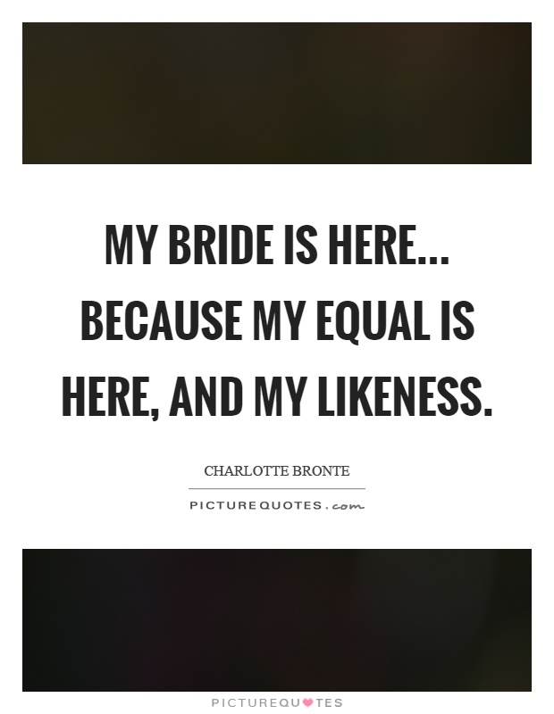 My bride is here... Because my equal is here, and my likeness Picture Quote #1