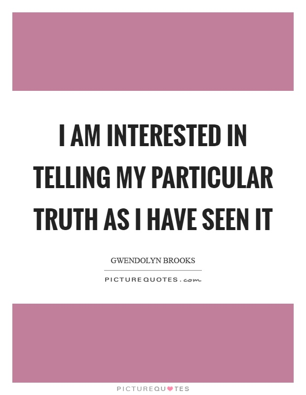 I am interested in telling my particular truth as I have seen it Picture Quote #1
