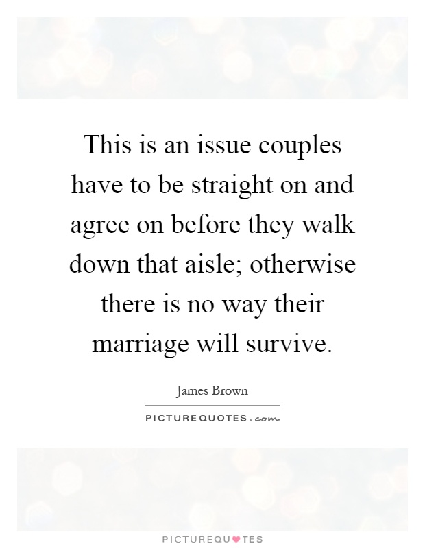 This is an issue couples have to be straight on and agree on before they walk down that aisle; otherwise there is no way their marriage will survive Picture Quote #1