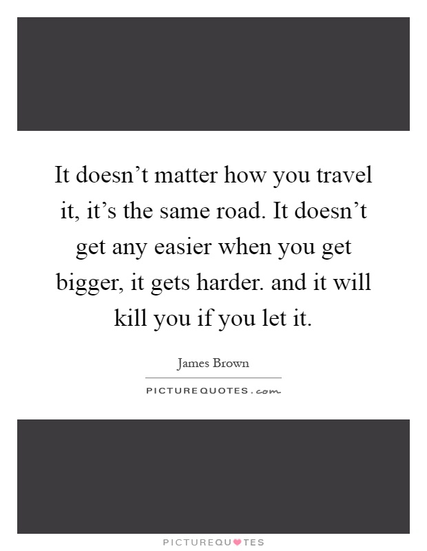 It doesn't matter how you travel it, it's the same road. It doesn't get any easier when you get bigger, it gets harder. and it will kill you if you let it Picture Quote #1