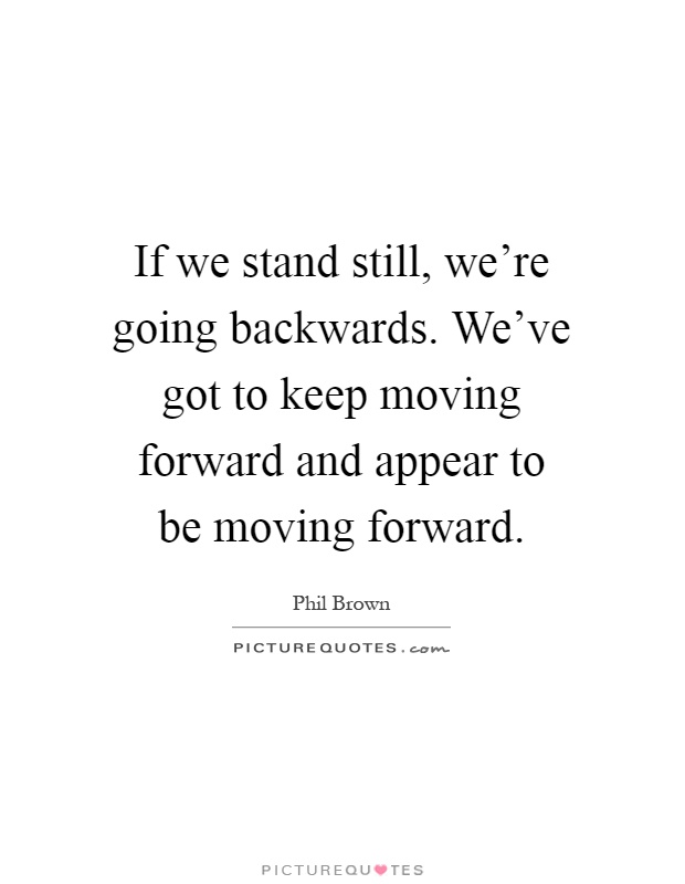 If we stand still, we're going backwards. We've got to keep moving forward and appear to be moving forward Picture Quote #1