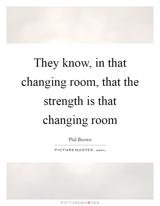 They know, in that changing room, that the strength is that changing room Picture Quote #1