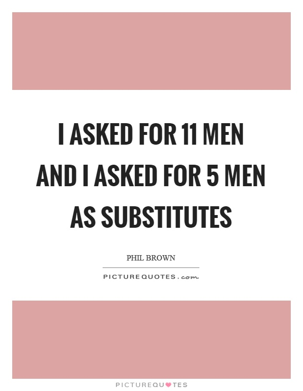 I asked for 11 men and I asked for 5 men as substitutes Picture Quote #1