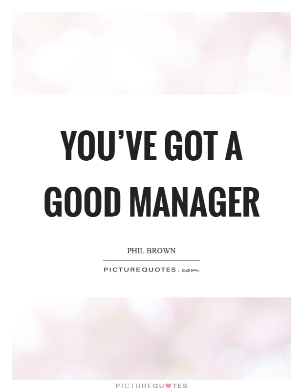 You've got a good manager Picture Quote #1