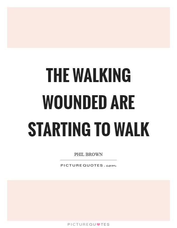 The walking wounded are starting to walk Picture Quote #1