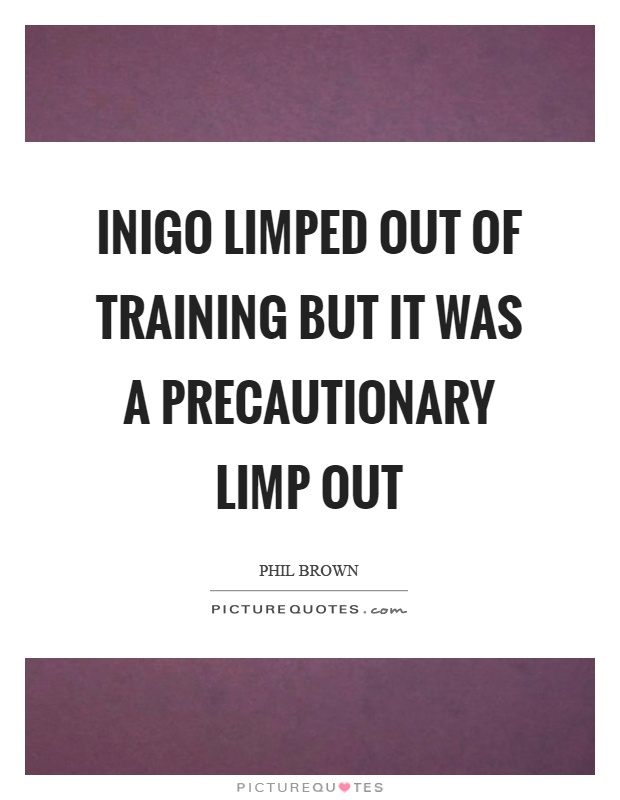 Inigo limped out of training but it was a precautionary limp out Picture Quote #1