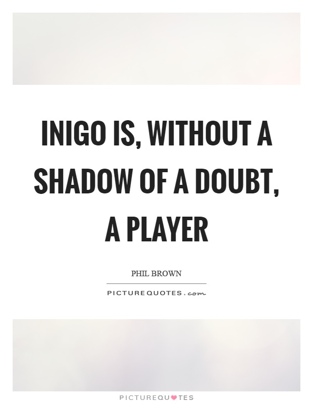 Inigo is, without a shadow of a doubt, a player Picture Quote #1