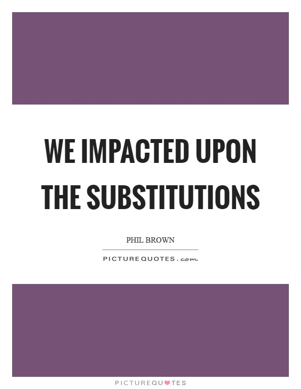 We impacted upon the substitutions Picture Quote #1
