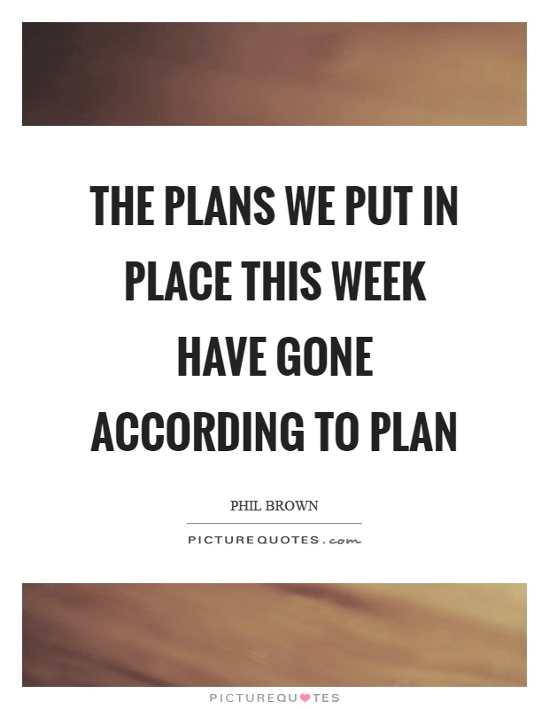 The plans we put in place this week have gone according to plan Picture Quote #1