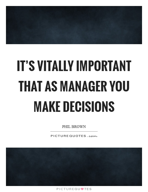 It's vitally important that as manager you make decisions Picture Quote #1