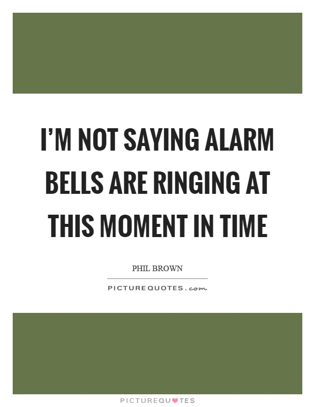 I'm not saying alarm bells are ringing at this moment in time Picture Quote #1