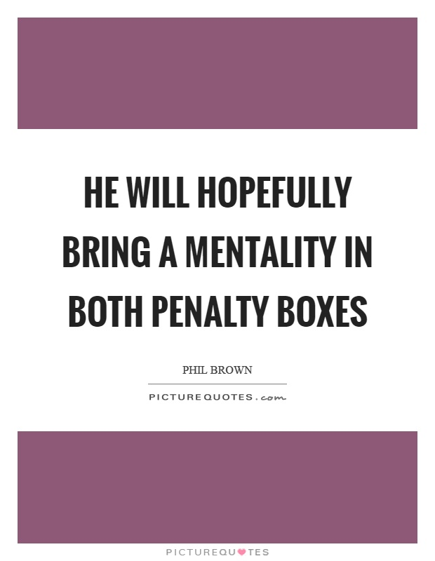 He will hopefully bring a mentality in both penalty boxes Picture Quote #1