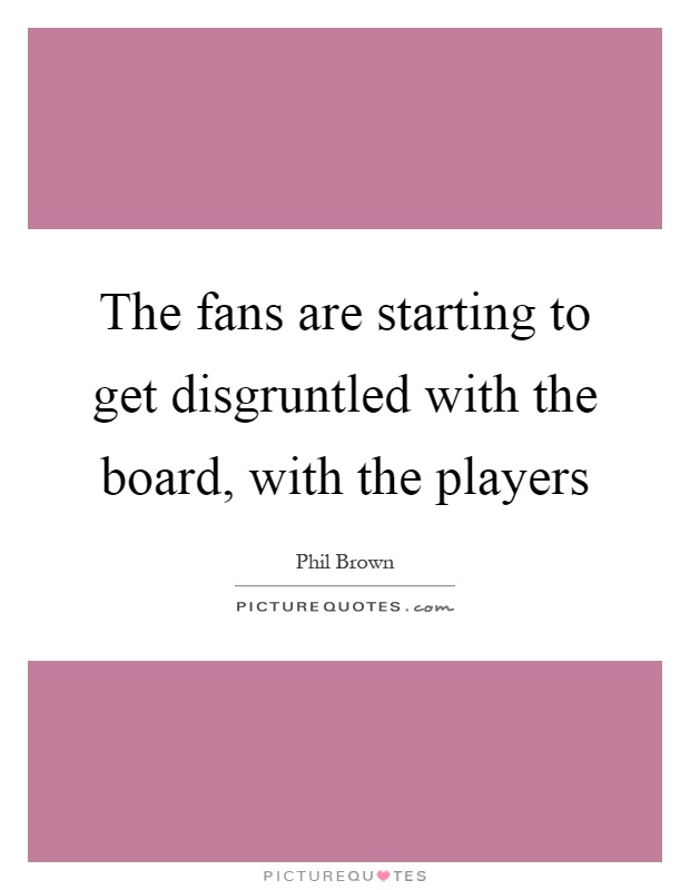 The fans are starting to get disgruntled with the board, with the players Picture Quote #1