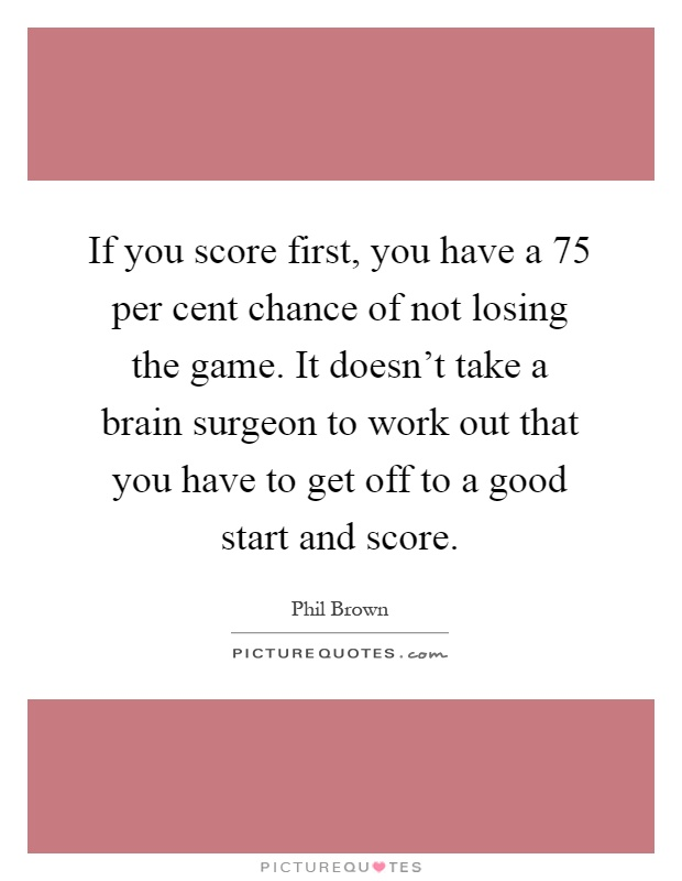 If you score first, you have a 75 per cent chance of not losing the game. It doesn't take a brain surgeon to work out that you have to get off to a good start and score Picture Quote #1