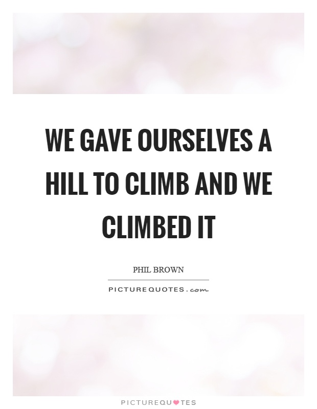 We gave ourselves a hill to climb and we climbed it Picture Quote #1