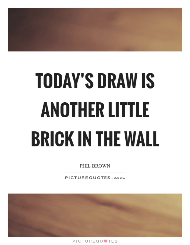 Today's draw is another little brick in the wall Picture Quote #1