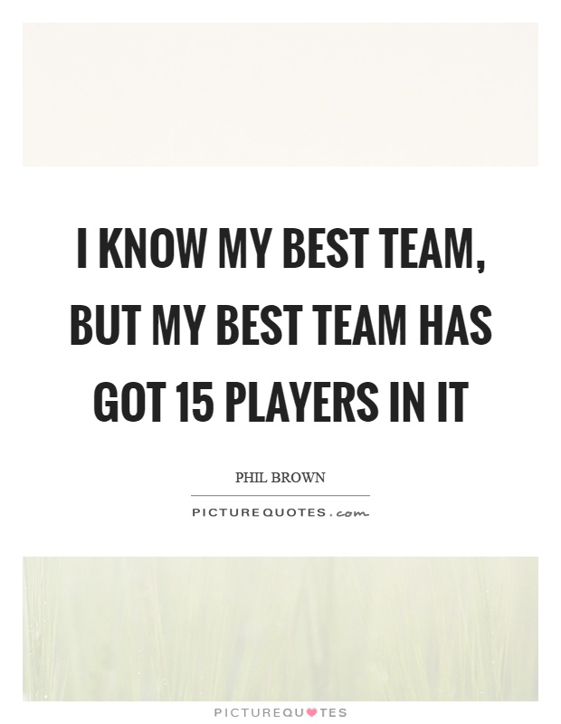 I know my best team, but my best team has got 15 players in it Picture Quote #1