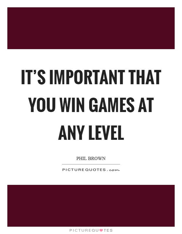 It's important that you win games at any level Picture Quote #1