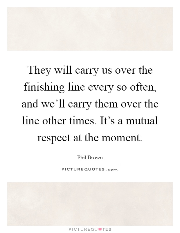 They will carry us over the finishing line every so often, and we'll carry them over the line other times. It's a mutual respect at the moment Picture Quote #1