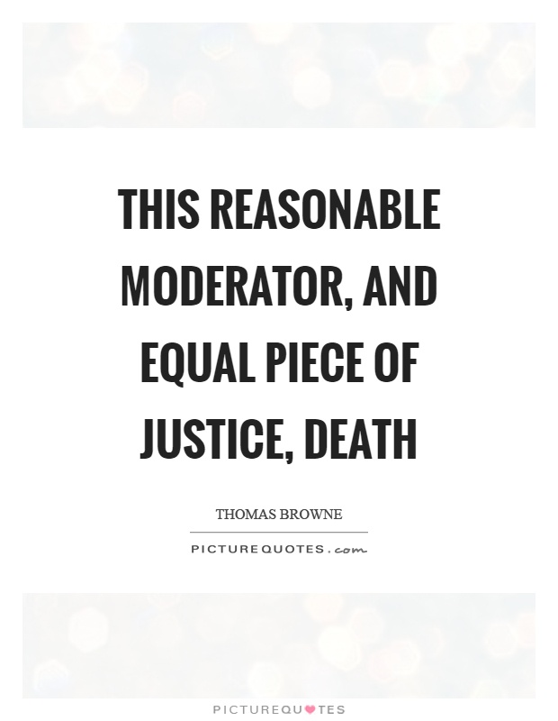 This reasonable moderator, and equal piece of justice, death Picture Quote #1