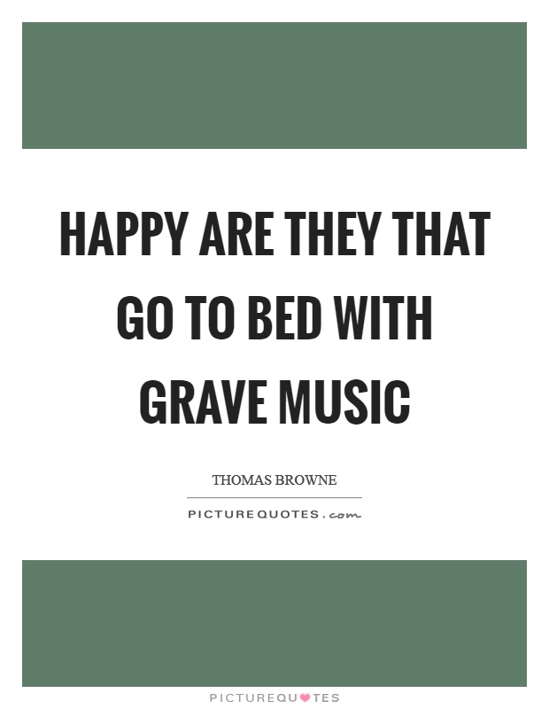 Happy are they that go to bed with grave music Picture Quote #1