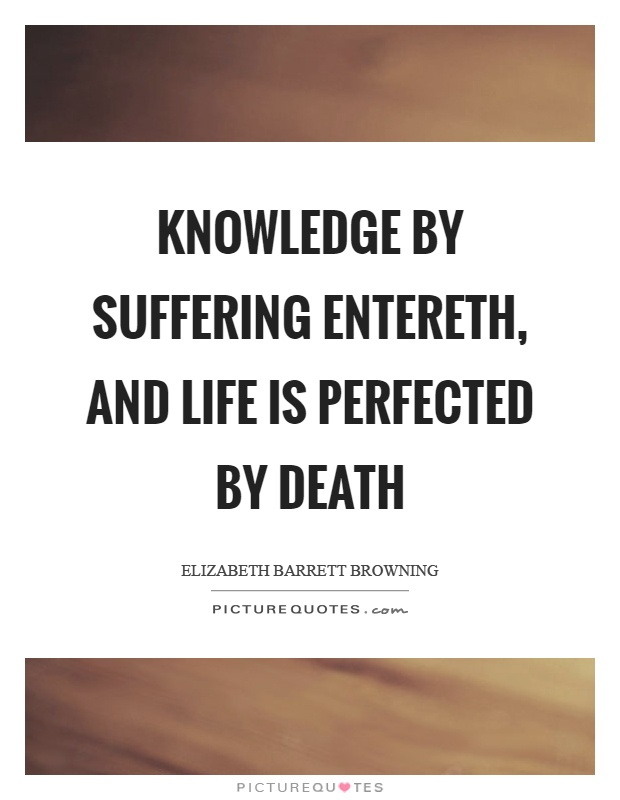 Knowledge by suffering entereth, and life is perfected by death Picture Quote #1