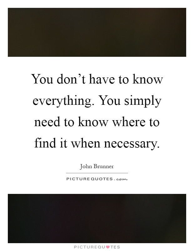 You don't have to know everything. You simply need to know where to find it when necessary Picture Quote #1