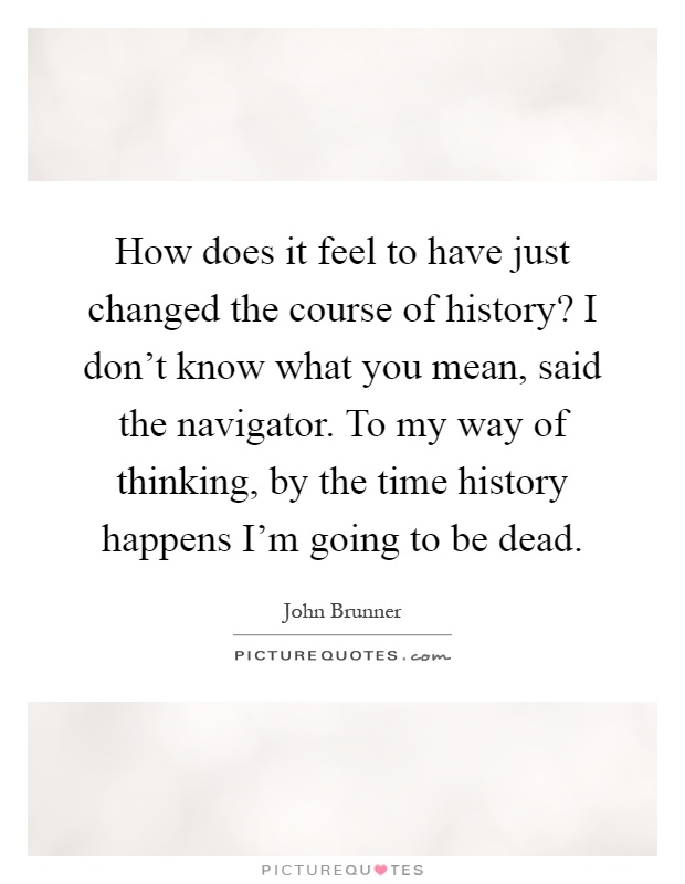 How does it feel to have just changed the course of history? I don't know what you mean, said the navigator. To my way of thinking, by the time history happens I'm going to be dead Picture Quote #1