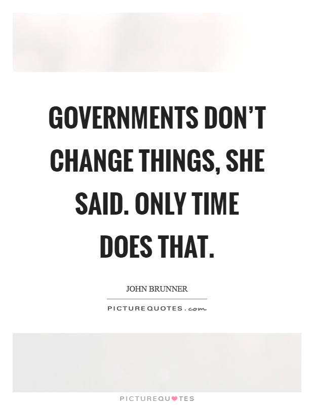Governments don't change things, she said. Only time does that Picture Quote #1