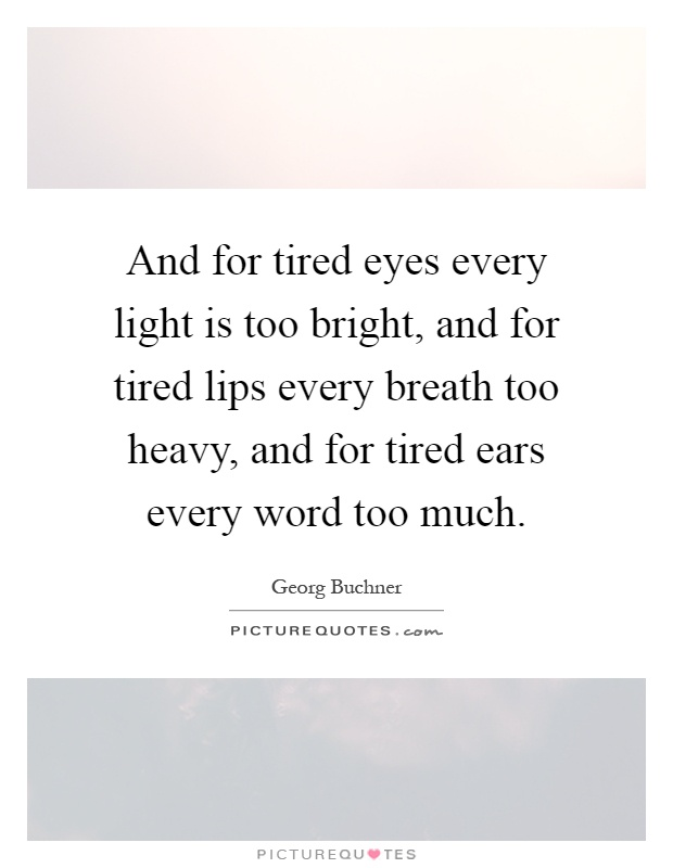 And for tired eyes every light is too bright, and for tired lips every breath too heavy, and for tired ears every word too much Picture Quote #1
