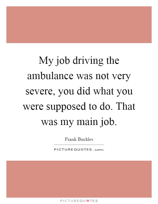My job driving the ambulance was not very severe, you did what you were supposed to do. That was my main job Picture Quote #1