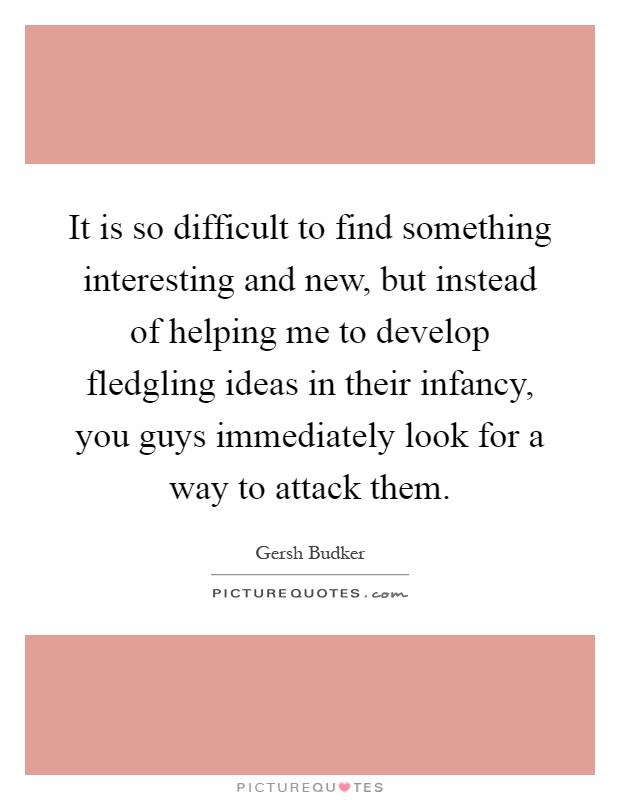 It is so difficult to find something interesting and new, but instead of helping me to develop fledgling ideas in their infancy, you guys immediately look for a way to attack them Picture Quote #1