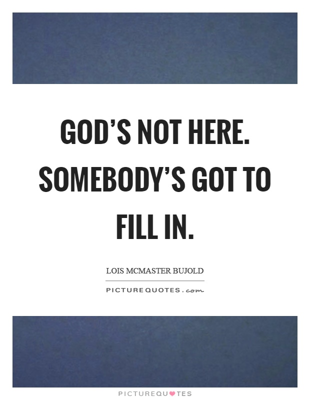 God's not here. Somebody's got to fill in Picture Quote #1