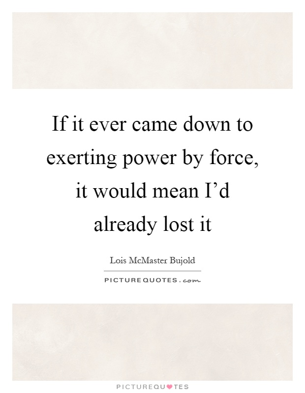 If it ever came down to exerting power by force, it would mean I'd already lost it Picture Quote #1