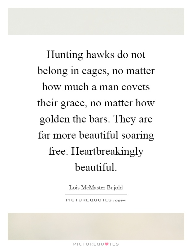 Hunting hawks do not belong in cages, no matter how much a man covets their grace, no matter how golden the bars. They are far more beautiful soaring free. Heartbreakingly beautiful Picture Quote #1