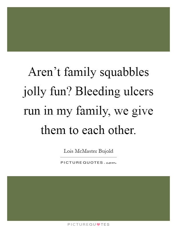 Aren't family squabbles jolly fun? Bleeding ulcers run in my family, we give them to each other Picture Quote #1